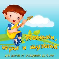 Песенки, игры и музыка для детей от рождения до 6 лет